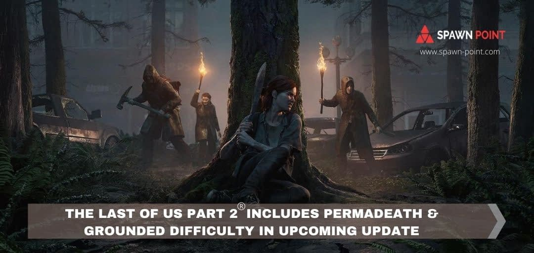 The Last of Us Part 2 Includes Permadeath & Grounded Difficulty in Upcoming Update - Spawn Point - Header